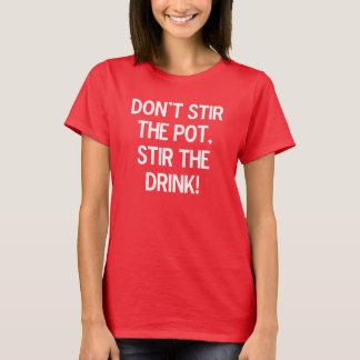 Don't stir the pot, stir the drink. T-Shirt