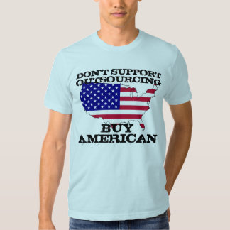 Don't Support Outsourcing. Buy American. Shirt
