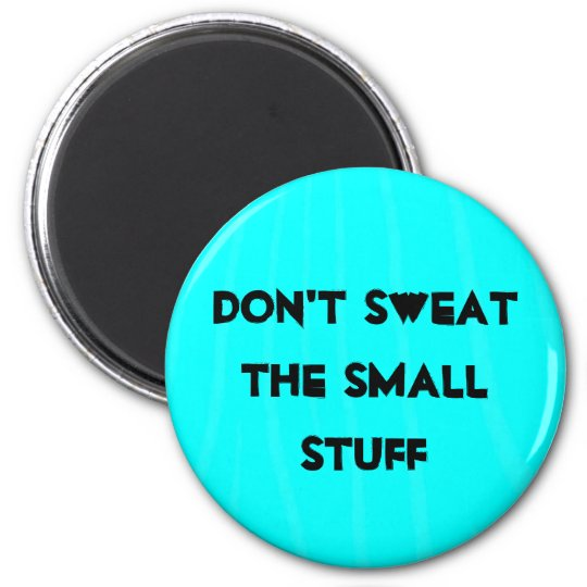 """""""Don't sweat the small stuff"""" 6 Cm Round Magnet"""