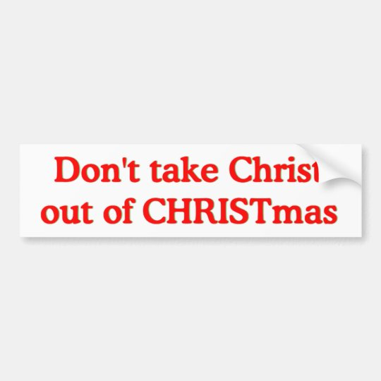 Don't take Christ out of CHRISTmas Bumper Sticker