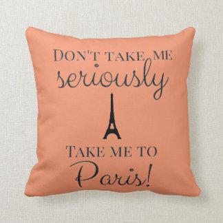 Don't take me seriously take me to Paris Cushion