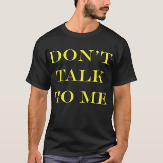 Don't talk to me T-Shirt