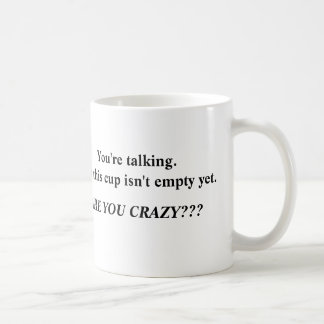 Don't talk until my cup is empty!