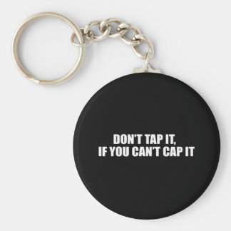 DON'T TAP IT IF YOU CAN'T CAP IT KEY CHAINS