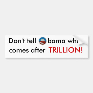 Don't tell Obama what comes after trillion sticker Bumper Sticker