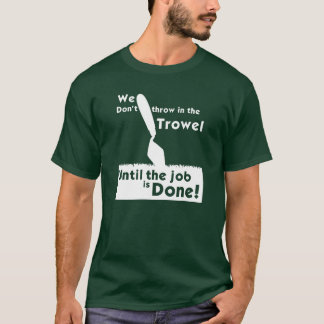 Don't throw in the trowel T-Shirt