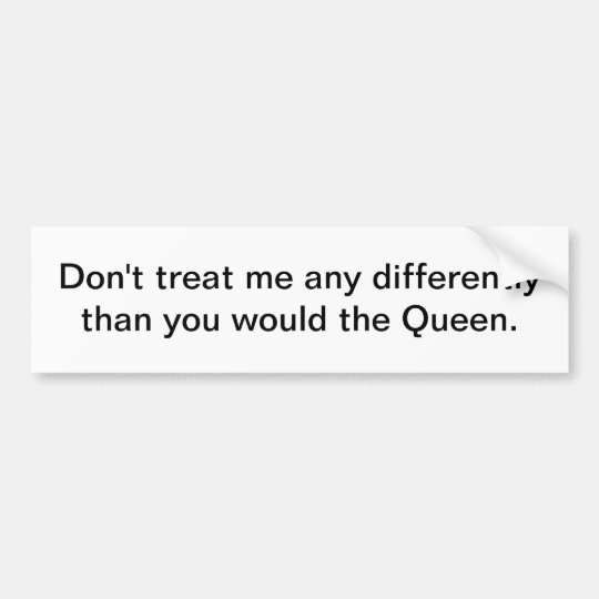 Don't treat me any differently - bumper sticker