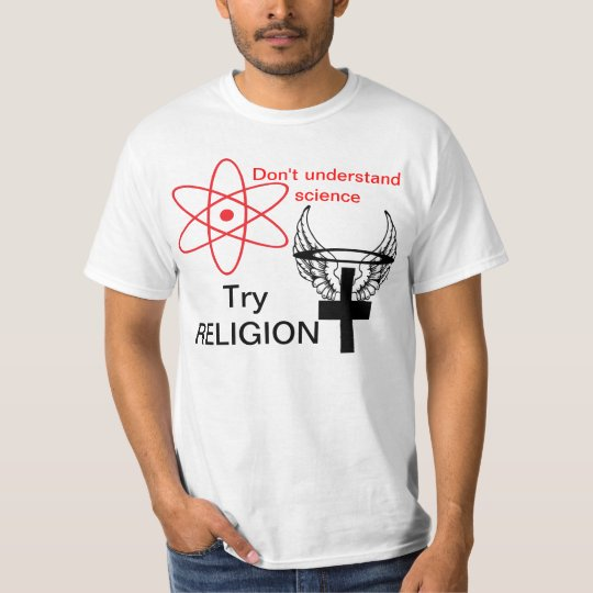 Don't understand science. Try RELIGION. T-Shirt