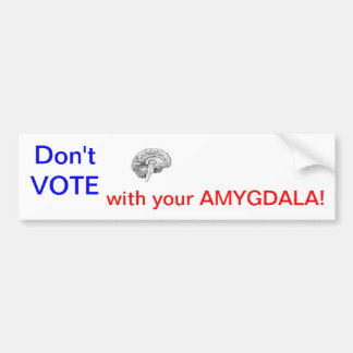 Don't VOTE with your AMYGDALA! Bumper Sticker