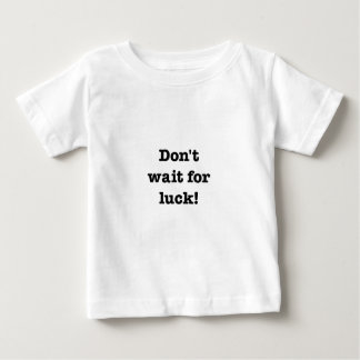 Don't Wait For Luck Baby T-Shirt