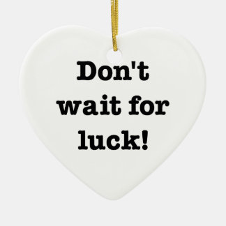 Don't Wait For Luck Ceramic Heart Decoration