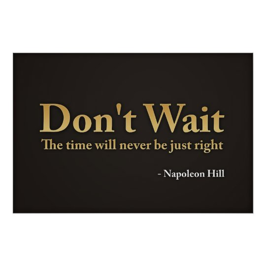 Don't wait. The time will never be just