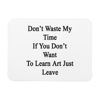 Don't Waste My Time If You Don't Want To Learn Art Rectangle Magnet
