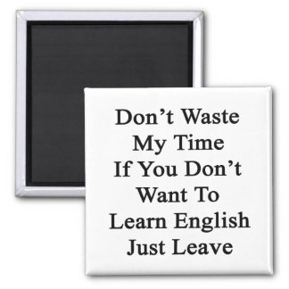 Don't Waste My Time If You Don't Want To Learn En Refrigerator Magnets