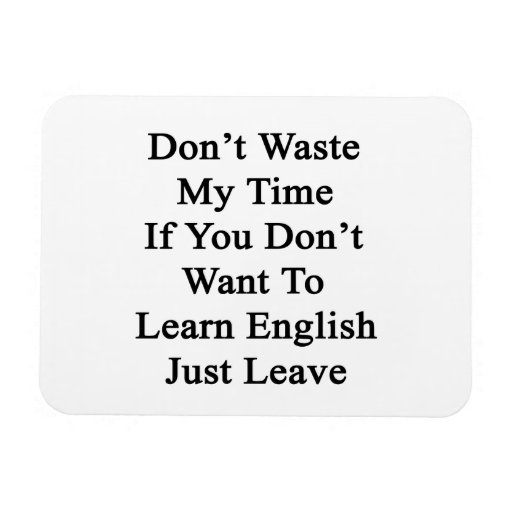 Don't Waste My Time If You Don't Want To Learn En Magnets