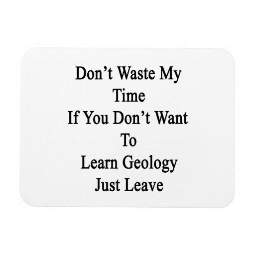 Don't Waste My Time If You Don't Want To Learn Geo Flexible Magnet