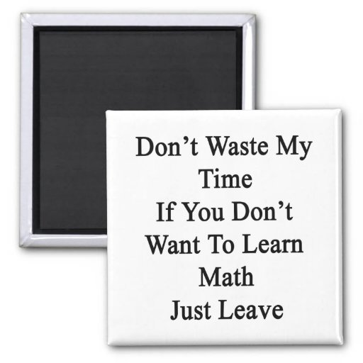 Don't Waste My Time If You Don't Want To Learn Mat Fridge Magnets