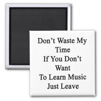 Don't Waste My Time If You Don't Want To Learn Mus Refrigerator Magnet