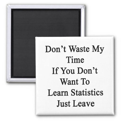 Don't Waste My Time If You Don't Want To Learn Sta Refrigerator Magnets