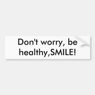 Don't worry, be healthy,SMILE! Bumper Sticker