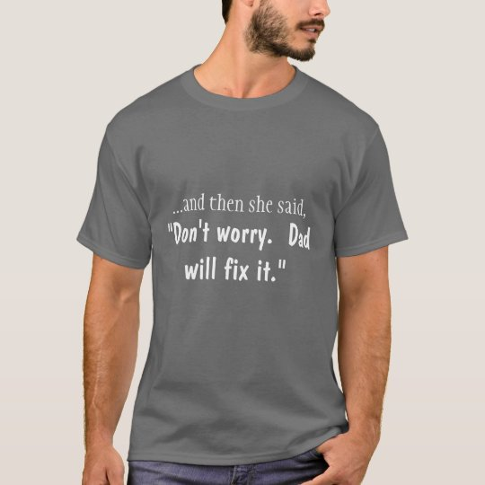 Don't worry.  Dad will fix it T-Shirt