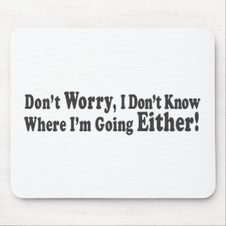 Don't Worry, I Don't Know Where I'm Going EITHER! Mouse Pad