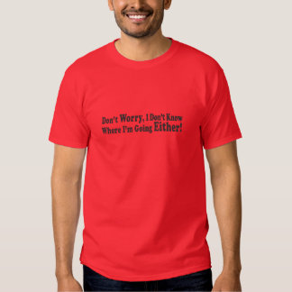 Don't Worry, I Don't Know Where I'm Going EITHER! T-Shirt