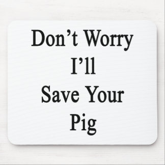 Don't Worry I'll Save Your Pig Mouse Pad