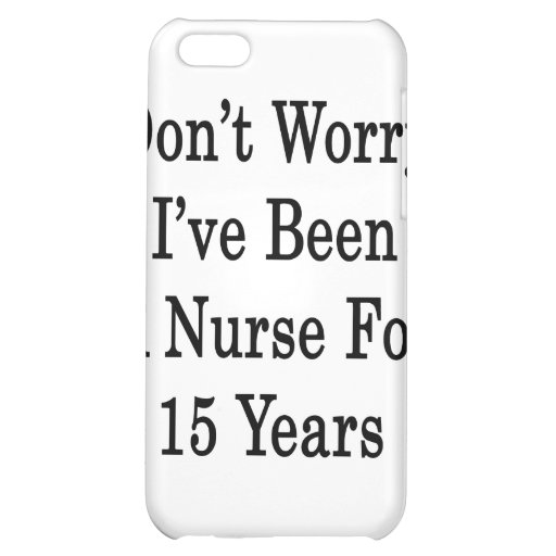 Don't Worry I've Been A Nurse For 15 Years iPhone 5C Cover