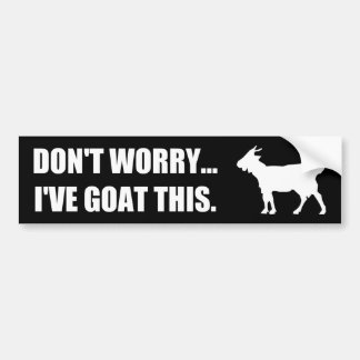 Don't worry... I've goat this Bumper Sticker