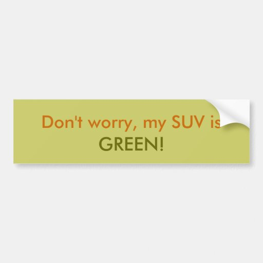 Don't worry, my SUV is, GREEN! Bumper Sticker