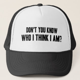 Don't You Know Who I Think I Am Trucker Hat