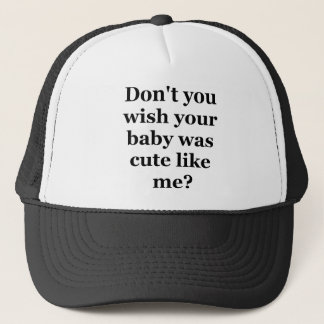 Dont you wish your baby was cute like me trucker hat