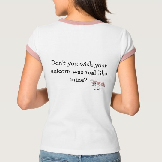 Don't you wish your unicorn was real? T-shirt