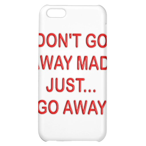 DONT'T GO AWAY MAD. JUST GO AWAY iPhone 5C CASES