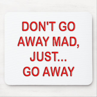 DONT'T GO AWAY MAD. JUST GO AWAY MOUSEPADS
