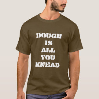 Dough Is All You Knead Baker T-Shirt