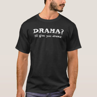 DRAMA?, I'll give you drama! T-Shirt