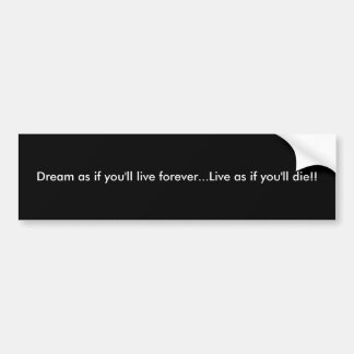 Dream as if you ll live forever Live as if yo Bumper Sticker