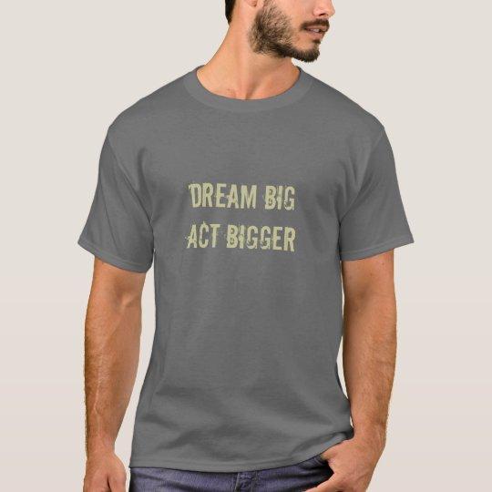 Dream Big Act Bigger T-Shirt