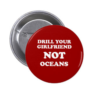 Drill your girlfriend NOT Oceans - 6 Cm Round Badge