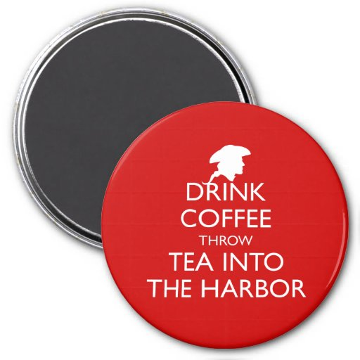 DRINK COFFEE THROW TEA INTO THE HARBOR REFRIGERATOR MAGNET