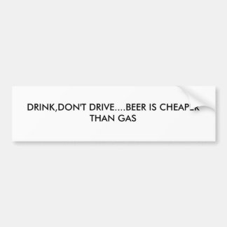 DRINK,DON'T DRIVE....BEER IS CHEAPER THAN GAS BUMPER STICKER