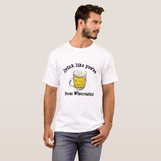 Drink Like You're From Wisconsin Alcohol Humor T-Shirt
