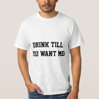 Drink till you want me! tees