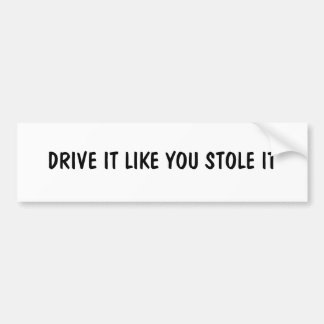 DRIVE IT LIKE YOU STOLE IT BUMPER STICKERS