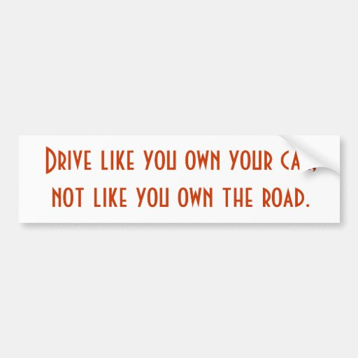 Drive like you own your car, not like you own t... bumper stickers