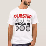 Dubstep killed the Dinosaurs T-Shirt
