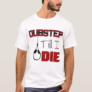 Dubstep Till I Die T-Shirt