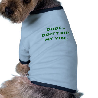 Dude Dont Kill My Vibe Pet Tshirt